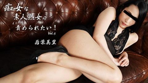 若葉美里 【わかばみさと】 痴女な素人熟女にイッパイ責められたい!Vol.5